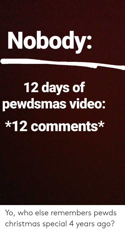 Christmas, Yo, and Video: Nobody:  12 days of  pewdsmas video:  *12 comments Yo, who else remembers pewds christmas special 4 years ago?