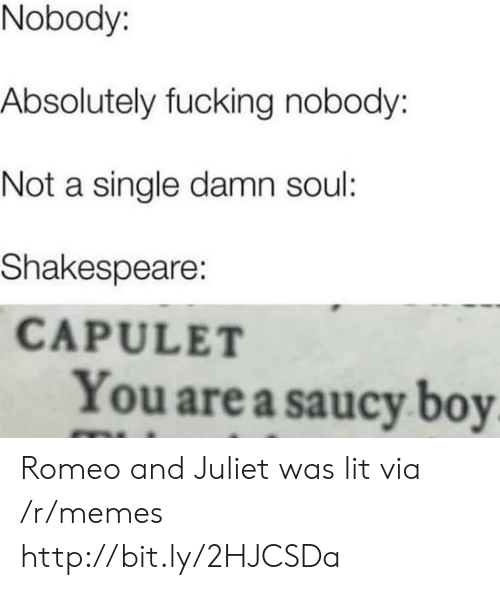 Romeo and Juliet: Nobody:  Absolutely fucking nobody:  Not a single damn soul:  Shakespeare:  CAPULET  You are a saucy boy Romeo and Juliet was lit via /r/memes http://bit.ly/2HJCSDa