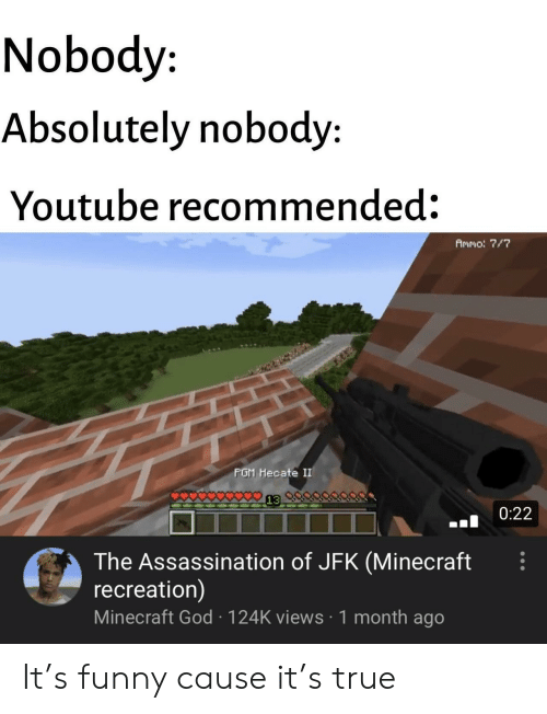Assassination: Nobody  Absolutely nobody:  Youtube recommended:  Ammo: 7/7  PGM Hecate II  0:22  The Assassination of JFK (Minecraft  recreation)  Minecraft God 124K views 1 month ago It's funny cause it's true