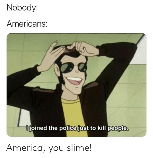 slime: Nobody:  Americans:  Ifjoined the police just to kill people America, you slime!
