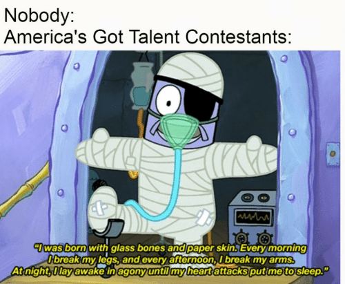 """Bones, Break, and Heart: Nobody:  America's Got Talent Contestants:  7was born with glass bones and paper skin. Every morning  O'break my legs, and every afternoon, I break my arms.  At night, Ilay awake in agony until my heart attacks put me to sleep."""""""
