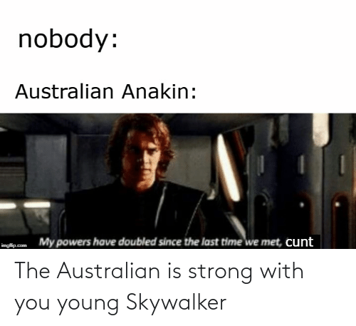 skywalker: nobody:  Australian Anakin:  My powers have doubled since the last time we met, cunt  imgflip.com The Australian is strong with you young Skywalker