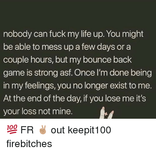 Life, Memes, and Fuck: nobody can fuck my life up. You might  be able to mess up a few days or a  couple hours, but my bounce back  game is strong asf. Once I'm done being  in my feelings, you no longer exist to me.  At the end of the day, if you lose me it's  your loss not mine. 💯 FR ✌🏽 out keepit100 firebitches