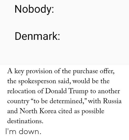 "Donald Trump, North Korea, and Reddit: Nobody:  Denmark:  A key provision of the purchase offer,  the spokesperson said, would be the  relocation of Donald Trump to another  country ""to be determined,"" with Russia  and North Korea cited as possible  destinations I'm down."