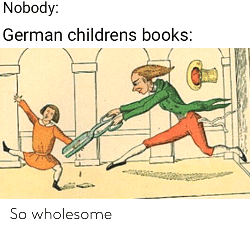 Books, Wholesome, and German: Nobody:  German childrens books So wholesome