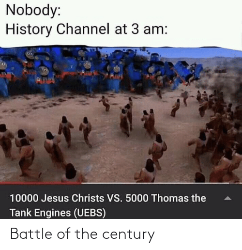 tank: Nobody:  History Channel at 3 am:  da  PUNN  10000 Jesus Christs VS. 5000 Thomas the  Tank Engines (UEBS) Battle of the century