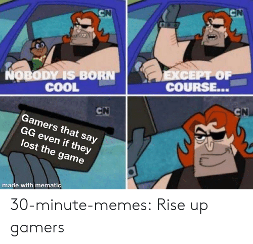 Gg, Memes, and The Game: NOBODY IS BORN  COOL  COURSE...  Gamers that say  GG even if they  lost the game  made with memati 30-minute-memes:  Rise up gamers