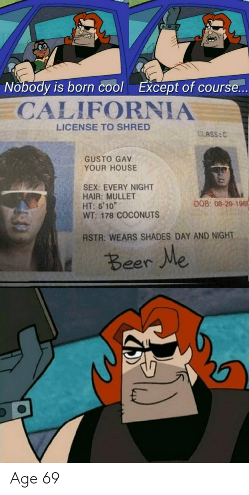 """Beer, Sex, and California: Nobody is born cool  Except of course...  CALIFORNIA  LICENSE TO SHRED  CLASS: C  GUSTO GAV  YOUR HOUSE  SEX: EVERY NIGHT  HAIR: MULLET  HT: 5'10""""  WT; 178 COCONUTS  DOB: 08-29-196  RSTR: WEARS SHADES DAY AND NIGHT  t Beer We Age 69"""