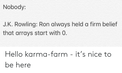 Belief: Nobody:  J.K. Rowling: Ron always held a firm belief  that arrays start with O. Hello karma-farm - it's nice to be here