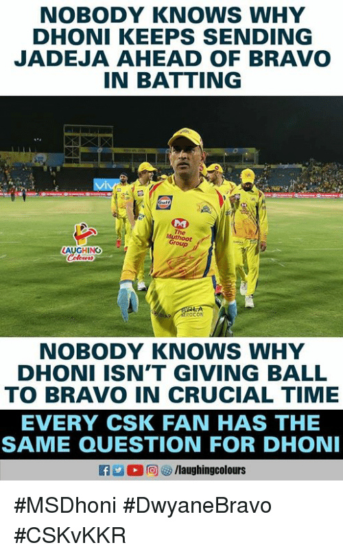batting: NOBODY KNOWS WHY  DHONI KEEPS SENDING  JADEJA AHEAD OF BRAVO  IN BATTING  The  Group  AUGHING  ROCON  NOBODY KNOWs WHY  DHONI ISN'T GIVING BALL  TO BRAVO IN CRUCIAL TIME  EVERY CSK FAN HAS THE  SAME QUESTION FOR DHON  a 2  回ヴ/laughingcolours #MSDhoni #DwyaneBravo #CSKvKKR