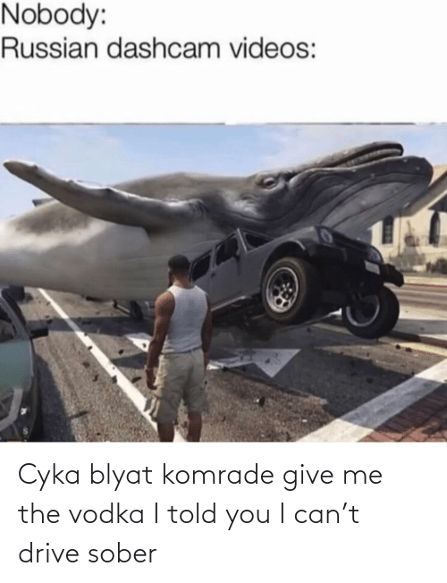 videos: Nobody:  Russian dashcam videos: Cyka blyat komrade give me the vodka I told you I can't drive sober