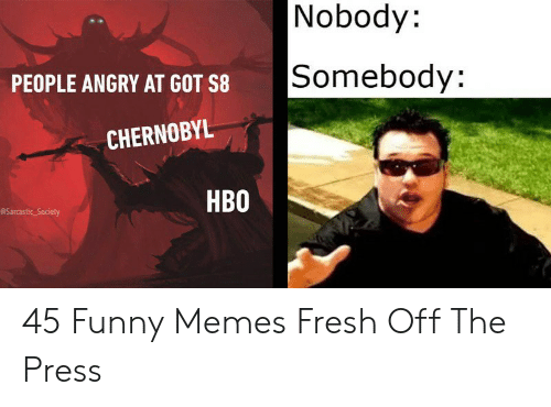 Fresh, Funny, and Hbo: Nobody:  Somebody:  PEOPLE ANGRY AT GOT S8  CHERNOBYL  HBO  @Sarcastic Society 45 Funny Memes Fresh Off The Press