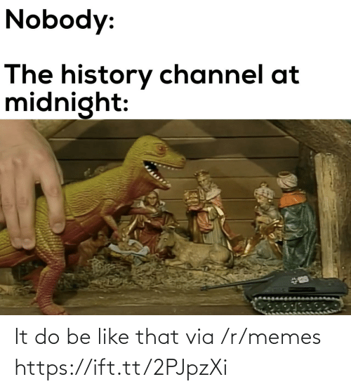 R Memes: Nobody:  The history channel at  midnight: It do be like that via /r/memes https://ift.tt/2PJpzXi