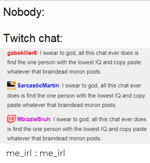 I Swear To God: Nobody:  Twitch chat:  gabokiller8: I swear to god, all this chat ever does is  find the one person with the lowest IQ and copy paste  whatever that braindead moron posts  SarcasticMartin: I swear to god, all this chat ever  2018  does is find the one person with the lowest IQ and copy  paste whatever that braindead moron posts  1BMbizzleBruh: I swear to god, all this chat ever does  is find the one person with the lowest IQ and copy paste  whatever that braindead moron posts me_irl : me_irl