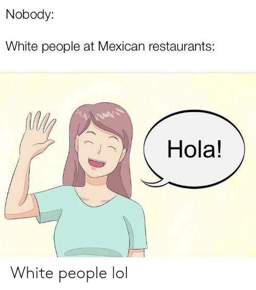 Lol, White People, and Restaurants: Nobody:  White people at Mexican restaurants:  Hola! White people lol