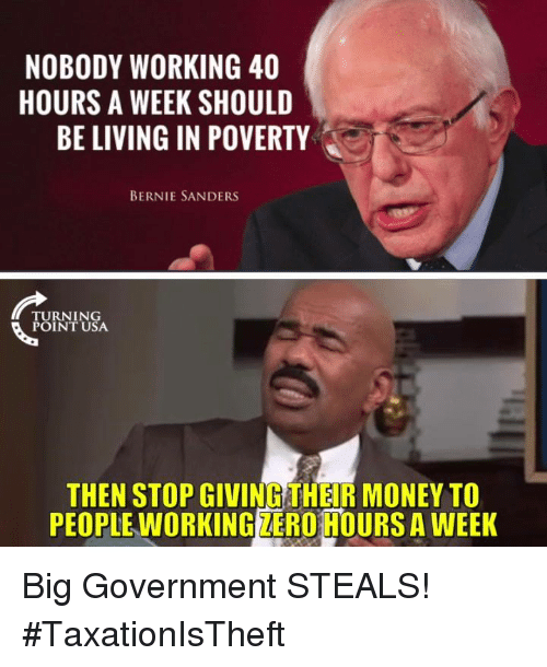 Bernie Sanders: NOBODY WORKING 40  HOURS A WEEK SHOULD  BE LIVING IN POVERTY  BERNIE SANDERS  TURNING  POINT USA  THEN STOP GIVING THEIR MONEY TO  PEOPLE WORKING ZERO HOURS A WEEK Big Government STEALS! #TaxationIsTheft