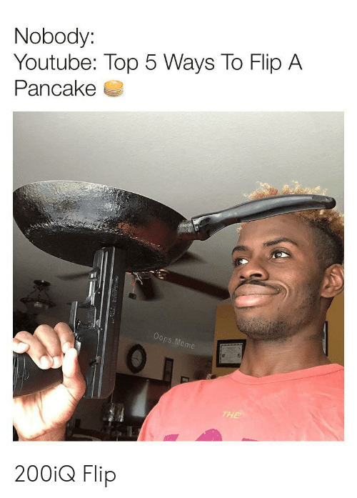 pancake: Nobody:  Youtube: Top 5 Ways To Flip A  Pancake  Oops. Meme  THE 200iQ Flip