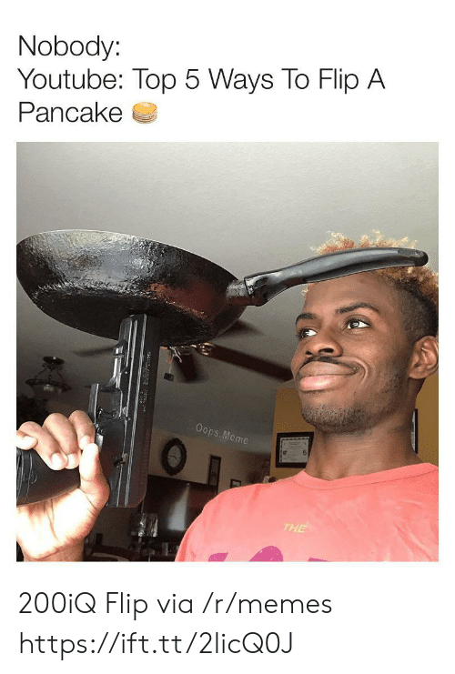 pancake: Nobody:  Youtube: Top 5 Ways To Flip A  Pancake  Oops. Meme  THE 200iQ Flip via /r/memes https://ift.tt/2licQ0J