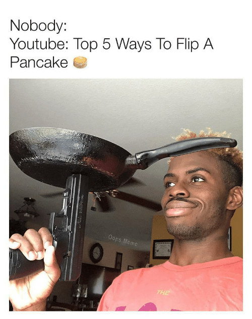 pancake: Nobody:  Youtube: Top 5 Ways To Flip A  Pancake  Oops.Meme  THE