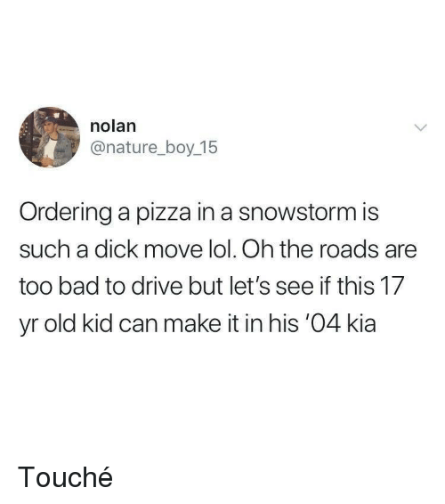 Bad, Lol, and Pizza: nolan  @nature_boy 15  Ordering a pizza in a snowstorm is  such a dick move lol. Oh the roads are  too bad to drive but let's see if this 17  yr old kid can make it in his '04 kia Touché
