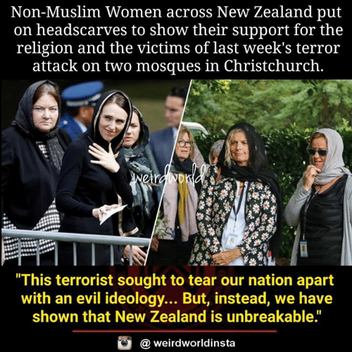 """Memes, Muslim, and New Zealand: Non-Muslim Women across New Zealand put  on headscarves to show their support for the  religion and the victims of last week's terror  attack on two mosques in Christchurch.  This terrorist sought to tear our nation apart  with an evil ideology... But, instead, we have  shown that New Zealand is unbreakable.""""  @ weirdworldinsta"""