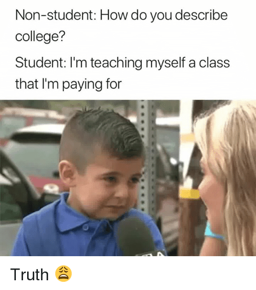 College, Truth, and Teaching: Non-student: How do you describe  college?  Student: I'm teaching myself a class  that I'm paying for Truth 😩
