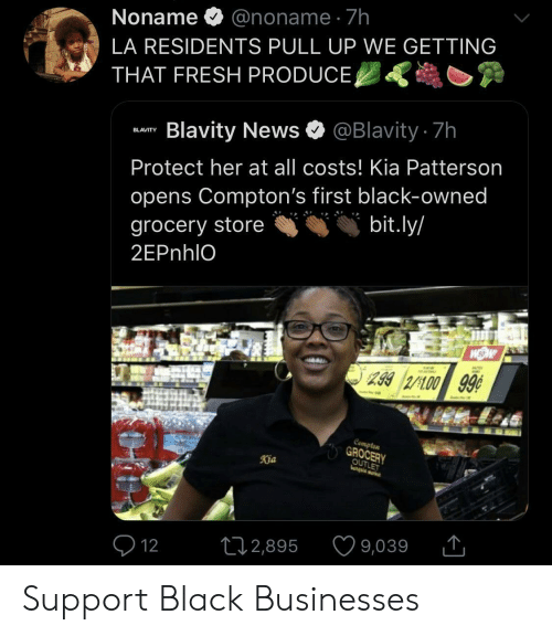 Fresh, News, and Black: @noname 7h  Noname  LA RESIDENTS PULL UP WE GETTING  THAT FRESH PRODUCE,  @Blavity.7h  Blavity News  BLAVITY  Protect her at all costs! Kia Patterson  opens Compton's first black-owned  bit.ly/  grocery store  2EPN IO  AU  Z.992/100 99  |Cempten  GROCERY  OUTLET  katgaia wa  Kia  9,039  L2,895  12 Support Black Businesses