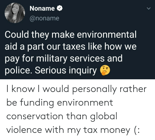 Money, Police, and Taxes: Noname  @noname  Could they make environmental  aid a part our taxes like how we  pay for military services and  police. Serious inquiry I know I would personally rather be funding environment conservation than global violence with my tax money (: