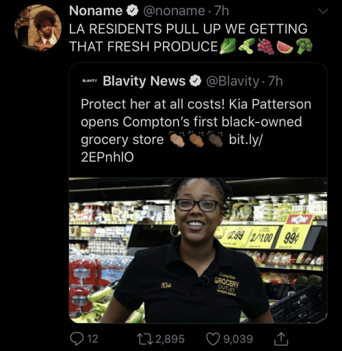 News: Noname O @noname · 7h  LA RESIDENTS PULL UP WE GETTING  THAT FRESH PRODUCE,  Blavity News O @Blavity 7h  BLAVITY  Protect her at all costs! Kia Patterson  opens Compton's first black-owned  bit.ly/  grocery store  2EPnhlO  299 2/100 99¢  Compten  GROCERY  OUTLET  Kia  9,039  272,895  Q 12