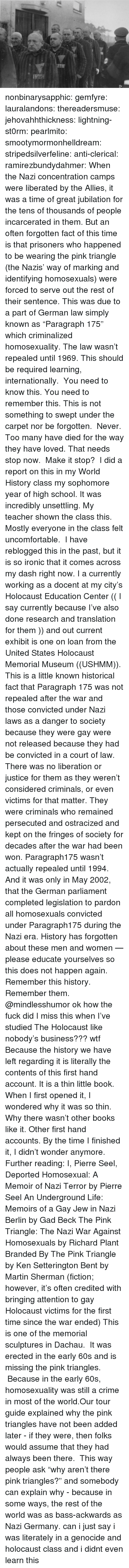 """Literately: nonbinarysapphic:  gemfyre:  lauralandons:  thereadersmuse:  jehovahhthickness:  lightning-st0rm:  pearlmito:  smootymormonhelldream:  stripedsilverfeline:  anti-clerical:  ramirezbundydahmer:  When the Nazi concentration camps were liberated by the Allies, it was a time of great jubilation for the tens of thousands of people incarcerated in them. But an often forgotten fact of this time is that prisoners who happened to be wearing the pink triangle (the Nazis' way of marking and identifying homosexuals) were forced to serve out the rest of their sentence. This was due to a part of German law simply known as """"Paragraph 175"""" which criminalized homosexuality. The law wasn't repealed until 1969.  This should be required learning, internationally.  You need to know this. You need to remember this. This is not something to swept under the carpet nor be forgotten. Never. Too many have died for the way they have loved. That needs stop now. Make it stop?  I did a report on this in my World History class my sophomore year of high school. It was incredibly unsettling.  My teacher shown the class this. Mostly everyone in the class felt uncomfortable.  I have reblogged this in the past, but it is so ironic that it comes across my dash right now. I a currently working as a docent at my city's Holocaust Education Center (( I say currently because I've also done research and translation for them )) and out current exhibit is one on loan from the United States Holocaust Memorial Museum ((USHMM)). This is a little known historical fact that Paragraph 175 was not repealed after the war and those convicted under Nazi laws as a danger to society because they were gay were not released because they had be convicted in a court of law. There was no liberation or justice for them as they weren't considered criminals, or even victims for that matter. They were criminals who remained persecuted and ostracized and kept on the fringes of society for decades after the war had been w"""