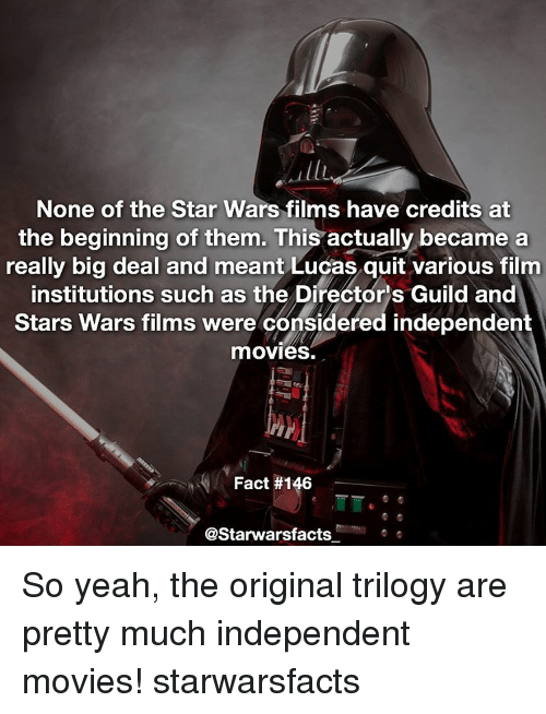 guild: None of the Star Wars films have credits at  the beginning of them. This  actually became a  really big deal and meant Lucas quit various film  institutions such as the Directors Guild and  Stars Wars films were considered independent  movies.  Fact #146  astarwarsfacts So yeah, the original trilogy are pretty much independent movies! starwarsfacts