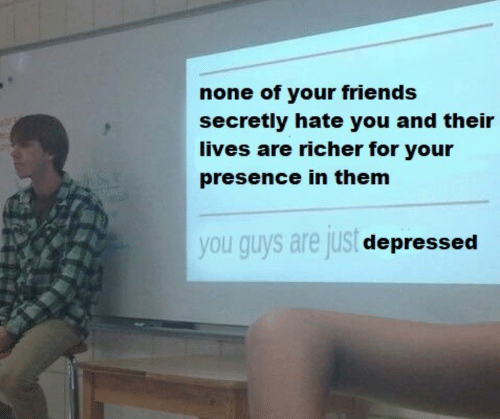 Friends, Them, and You: none of your friends  secretly hate you and their  lives are richer for your  presence in them  you guys are jus  depressed
