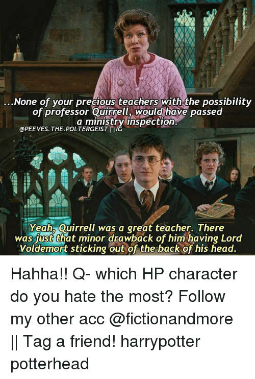 Youre Precious: None of your precious teachers with the possibility  of professor Quirrell, would have passed  a ministry inspection  @PEEVES. THE POLTERGEISTITIG  Yeah  Quirrell was a great teacher. There  was just that minor drawback of him having Lord  Voldemort sticking out of the back of his head. Hahha!! Q- which HP character do you hate the most? Follow my other acc @fictionandmore || Tag a friend! harrypotter potterhead