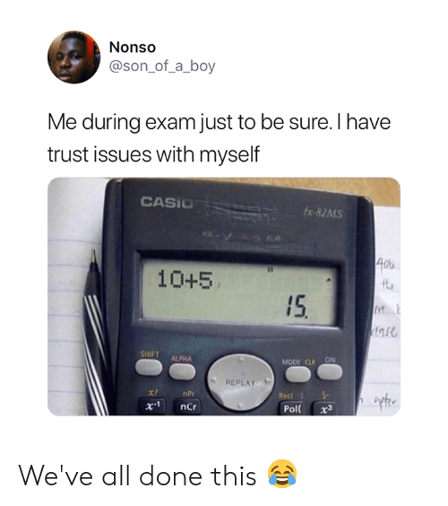 Boy, Npr, and Ncr: Nonso  @son_of_a_boy  Me during exam just to be sure. I have  trust issues with myself  CASIO  fx-82MS  40  10+5  15  tare  SHIFT  ALPHA  MODE CLR ON  REPLAY  x!  nPr  Rec  x.1  ncr  Pol  x3 We've all done this 😂