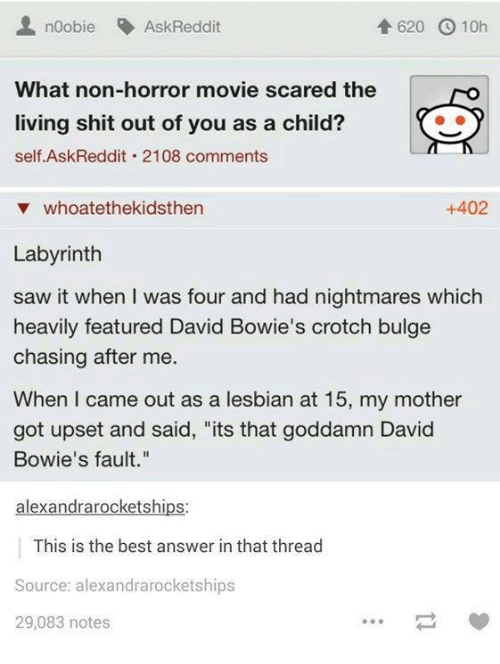 "Motheres: noobie AskReddit  620 10h  What non-horror movie scared the  living shit out of you as a child?  self Ask Reddit 2108 comments  v whoatethekidsthen  +402  Labyrinth  saw it when was four and had nightmares which  heavily featured David Bowie's crotch bulge  chasing after me.  When I came out as a lesbian at 15, my mother  got upset and said, ""its that goddamn David  Bowie's fault.""  alexandra rocketships  This is the best answer in that thread  Source: alexandrarocketships  29,083 notes"