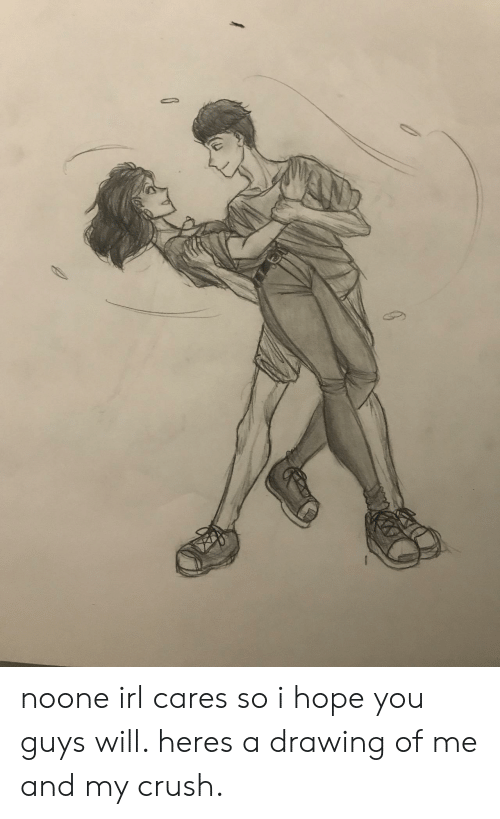Crush, Hope, and Irl: noone irl cares so i hope you guys will. heres a drawing of me and my crush.