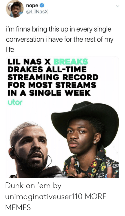 Dank, Dunk, and Life: nope  @LİINaSX  im finna bring this up in every single  conversation i have for the rest of my  life  BREAKS  LIL NAS X  DRAKES ALL-TIME  STREAMING RECORD  FOR MOST STREAMS  IN A SINGLE WEEK  utor Dunk on 'em by unimaginativeuser110 MORE MEMES