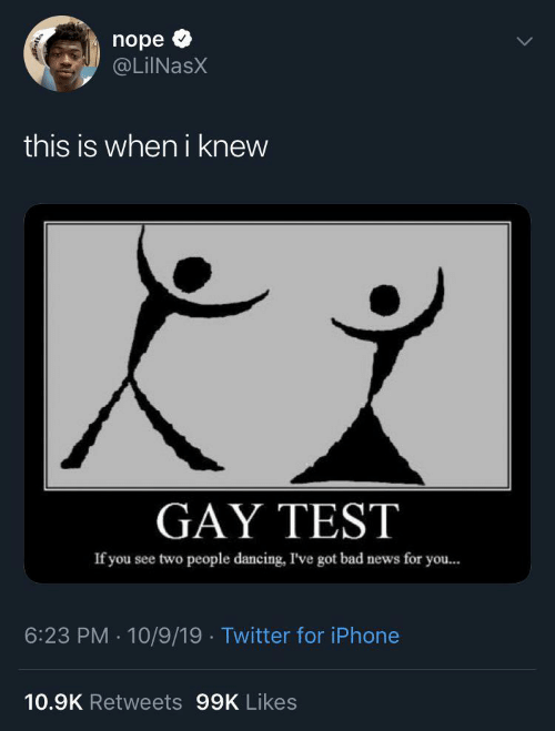 News: nope  @LiINasX  this is when i knew  GAY TEST  If you see two people dancing, I've got bad news for you...  6:23 PM · 10/9/19 · Twitter for iPhone  10.9K Retweets 99K Likes