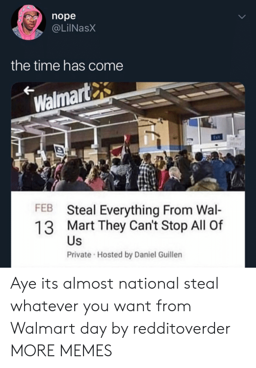 hosted: nope  @LilNasX  the time has come  Walmart  FEB Steal Everything From Wal-  13 Mart They Can't Stop All Of  Private Hosted by Daniel Guillen  Us Aye its almost national steal whatever you want from Walmart day by redditoverder MORE MEMES