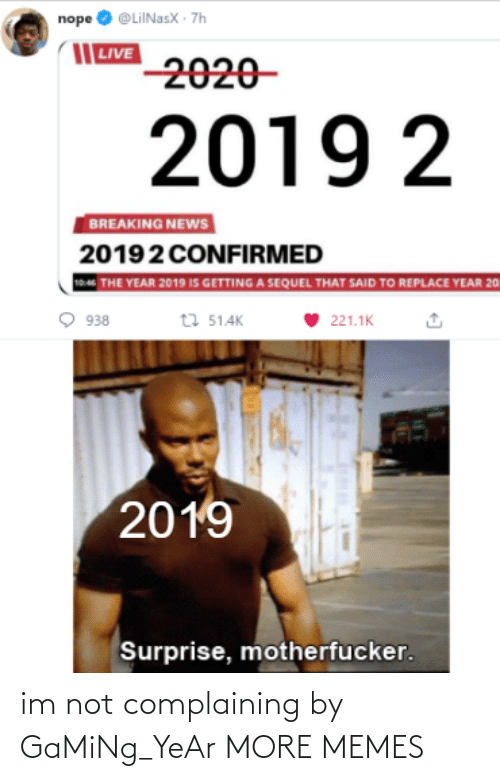 Gaming: nope O @LiINasX · 7h  | LIVE  2020-  2019 2  BREAKING NEWS  20192 CONFIRMED  THE YEAR 2019 IS GETTING A SEQUEL THAT SAID TO REPLACE YEAR 20  t7 51.4K  938  221.1K  2019  Surprise, motherfucker. im not complaining by GaMiNg_YeAr MORE MEMES