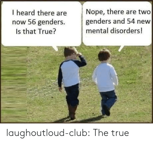 Genders: Nope, there are two  genders and 54 new  I heard there are  now 56 genders.  Is that True?  mental disorders! laughoutloud-club:  The true