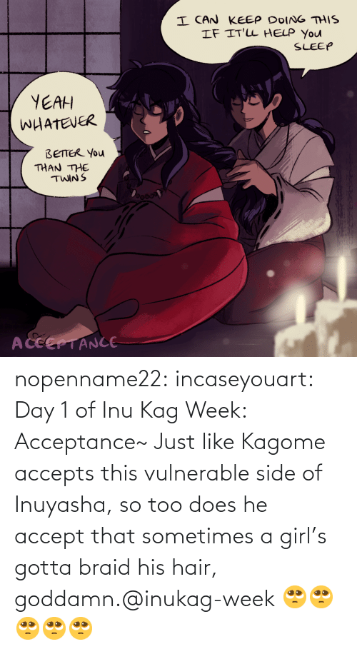 Girl: nopenname22:  incaseyouart:  Day 1 of Inu Kag Week: Acceptance~ Just like Kagome accepts this vulnerable side of Inuyasha, so too does he accept that sometimes a girl's gotta braid his hair, goddamn.@inukag-week   🥺🥺🥺🥺🥺