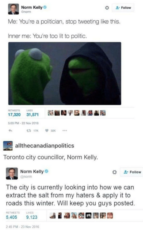 politician: Norm Kelly  Follow  Gnorm  Me: You're a politician, stop tweeting like this.  Inner me: You're too lit to politic.  RETWEETS  LIKES  17,320 31,571  5:03 PM-22 Nov 2016  13 17K  32K  allthecanadianpolitics  Toronto city councillor, Norm Kelly.  Norm Kelly  @norm  Follow  The city is currently looking into how we can  extract the salt from my haters & apply it to  roads this winter. Will keep you guys posted  RETWEETS  LIKES  5,405  9,123  2:45 PM-23 Nov 2016