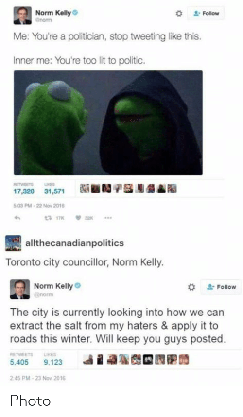 politician: Norm Kelly  *  Follow  Me: You're a politician, stop tweeting like this.  Inner me: You're too lit to politic.  RETWEETO NE  17,320 31,571N  :03 PM-22 Nov 2016  allthecanadianpolitics  Toronto city councillor, Norm Kelly.  Norm Kelly  # Follow  The city is currently looking into how we can  extract the salt from my haters & apply it to  roads this winter. Will keep you guys posted.  RETWEETS LIKES  i  ฐ  5,405 9,123  2 45 PM-23 Nov 2016 Photo