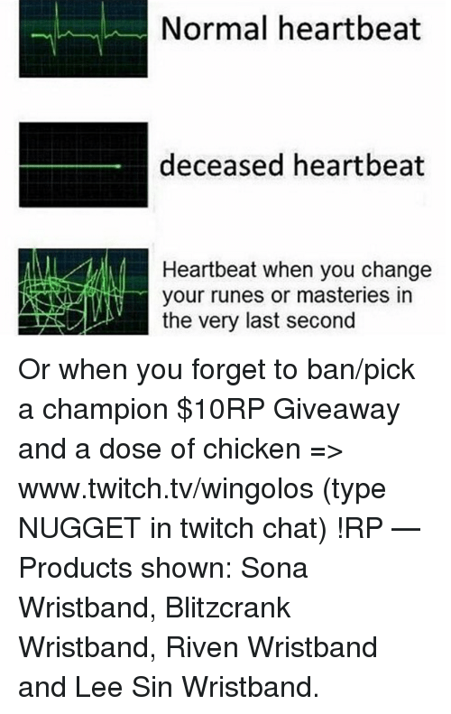 www.twitch: Normal heartbeat  deceased heartbeat  Heartbeat when you change  your runes or masteries in  the very last second Or when you forget to ban/pick a champion  $10RP Giveaway and a dose of chicken => www.twitch.tv/wingolos (type NUGGET in twitch chat) !RP   — Products shown: Sona Wristband, Blitzcrank Wristband, Riven Wristband and Lee Sin Wristband.