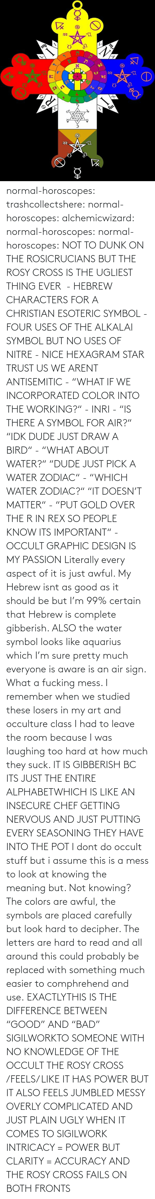 "Important: normal-horoscopes:  trashcollectshere: normal-horoscopes:   alchemicwizard:  normal-horoscopes:  normal-horoscopes: NOT TO DUNK ON THE ROSICRUCIANS BUT THE ROSY CROSS IS THE UGLIEST THING EVER  - HEBREW CHARACTERS FOR A CHRISTIAN ESOTERIC SYMBOL - FOUR USES OF THE ALKALAI SYMBOL BUT NO USES OF NITRE - NICE HEXAGRAM STAR TRUST US WE ARENT ANTISEMITIC - ""WHAT IF WE INCORPORATED COLOR INTO THE WORKING?"" - INRI - ""IS THERE A SYMBOL FOR AIR?"" ""IDK DUDE JUST DRAW A BIRD"" - ""WHAT ABOUT WATER?"" ""DUDE JUST PICK A WATER ZODIAC"" - ""WHICH WATER ZODIAC?"" ""IT DOESN'T MATTER"" - ""PUT GOLD OVER THE R IN REX SO PEOPLE KNOW ITS IMPORTANT"" - OCCULT GRAPHIC DESIGN IS MY PASSION  Literally every aspect of it is just awful. My Hebrew isnt as good as it should be but I'm 99% certain that Hebrew is complete gibberish.  ALSO the water symbol looks like aquarius which I'm sure pretty much everyone is aware is an air sign. What a fucking mess.  I remember when we studied these losers in my art and occulture class I had to leave the room because I was laughing too hard at how much they suck.   IT IS GIBBERISH BC ITS JUST THE ENTIRE ALPHABETWHICH IS LIKE AN INSECURE CHEF GETTING NERVOUS AND JUST PUTTING EVERY SEASONING THEY HAVE INTO THE POT     I dont do occult stuff but i assume this is a mess to look at knowing the meaning but. Not knowing? The colors are awful, the symbols are placed carefully but look hard to decipher. The letters are hard to read and all around this could probably be replaced with something much easier to comphrehend and use.  EXACTLYTHIS IS THE DIFFERENCE BETWEEN ""GOOD"" AND ""BAD"" SIGILWORKTO SOMEONE WITH NO KNOWLEDGE OF THE OCCULT THE ROSY CROSS /FEELS/ LIKE IT HAS POWER BUT IT ALSO FEELS JUMBLED MESSY OVERLY COMPLICATED AND JUST PLAIN UGLY WHEN IT COMES TO SIGILWORK INTRICACY = POWER BUT CLARITY = ACCURACY AND THE ROSY CROSS FAILS ON BOTH FRONTS"