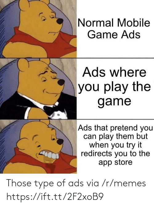 normal: Normal Mobile  Game Ads  Ads where  you play the  game  Ads that pretend you  can play them but  when you try it  redirects you to the  app store Those type of ads via /r/memes https://ift.tt/2F2xoB9