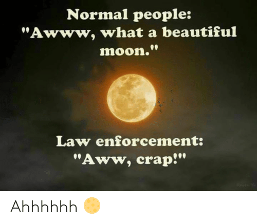 """Aww, Beautiful, and Memes: Normal people:  """"Awww, what a beautiful  moon.""""  Law enforcement:  """"Aww, crap!"""" Ahhhhhh 🌕"""
