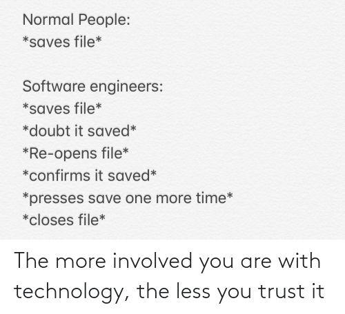 normal: Normal People:  *saves file*  Software engineers:  *saves file*  *doubt it saved*  *Re-opens file*  *confirms it saved*  *presses save one more time*  *closes file* The more involved you are with technology, the less you trust it