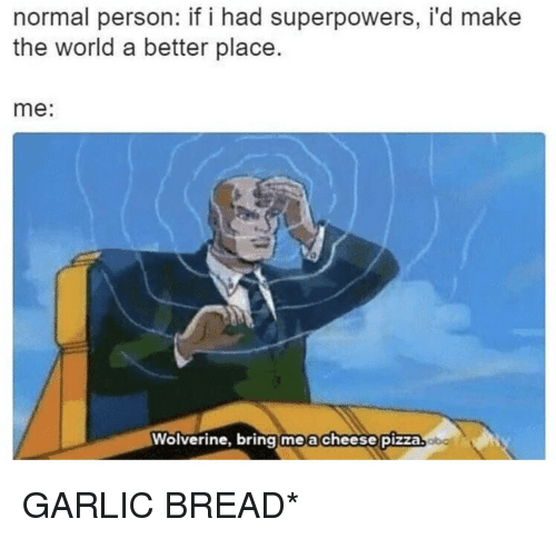 Wolverine: normal person: if i had superpowers, i'd make  the world a better place.  me:  Wolverine, bring me a cheese pizza GARLIC BREAD*